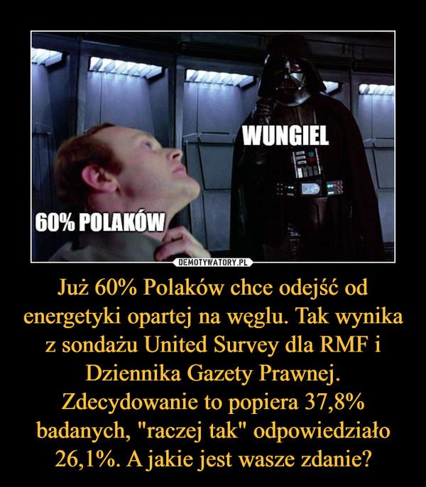 """Już 60% Polaków chce odejść od energetyki opartej na węglu. Tak wynika z sondażu United Survey dla RMF i Dziennika Gazety Prawnej. Zdecydowanie to popiera 37,8% badanych, """"raczej tak"""" odpowiedziało 26,1%. A jakie jest wasze zdanie? –"""