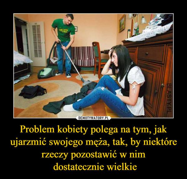 Problem kobiety polega na tym, jak ujarzmić swojego męża, tak, by niektóre rzeczy pozostawić w nim dostatecznie wielkie –