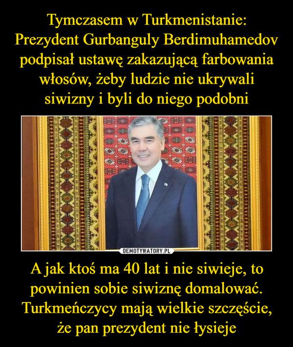A jak ktoś ma 40 lat i nie siwieje, to powinien sobie siwiznę domalować. Turkmeńczycy mają wielkie szczęście, że pan prezydent nie łysieje –
