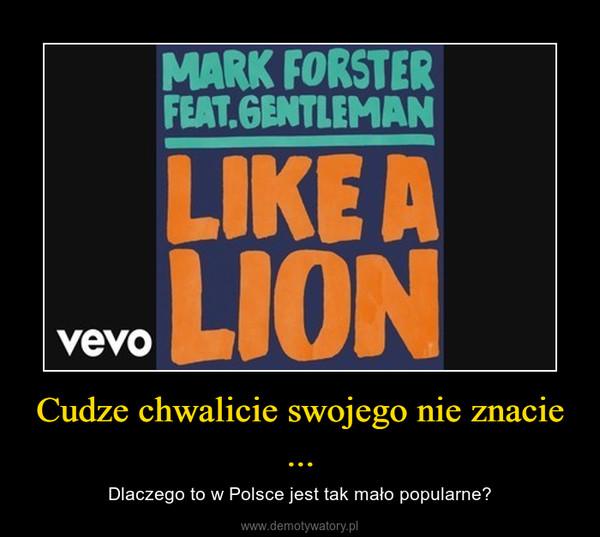 Cudze chwalicie swojego nie znacie ... – Dlaczego to w Polsce jest tak mało popularne?