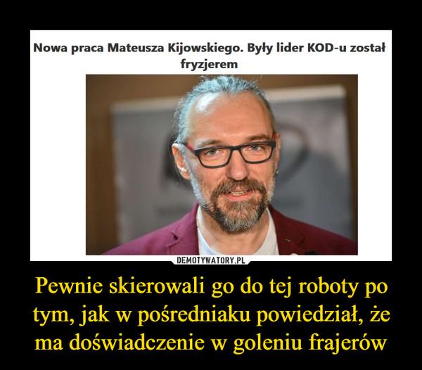 Pewnie skierowali go do tej roboty po tym, jak w pośredniaku powiedział, że ma doświadczenie w goleniu frajerów –  Nowa praca Mateusza Kijowskiego. Były lider KOD-u został fryzjerem