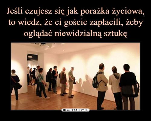 Jeśli czujesz się jak porażka życiowa, to wiedz, że ci goście zapłacili, żeby oglądać niewidzialną sztukę