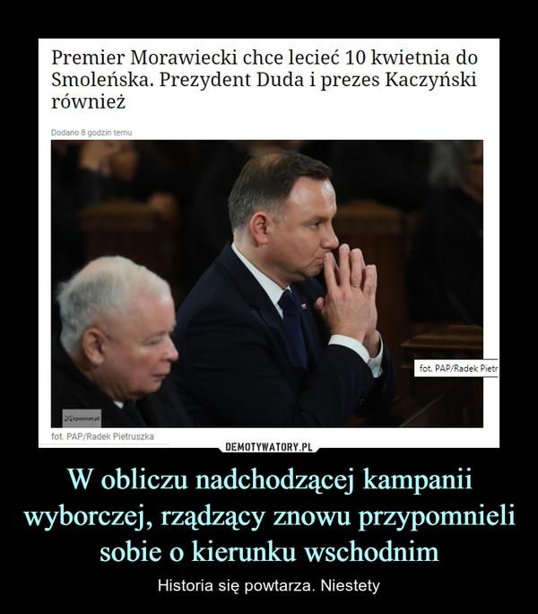 W obliczu nadchodzącej kampanii wyborczej, rządzący znowu przypomnieli sobie o kierunku wschodnim – Historia się powtarza. Niestety Premier Morawiecki chce lecieć 10 kwietnia doSmoleńska. Prezydent Duda i prezes Kaczyńskirównież