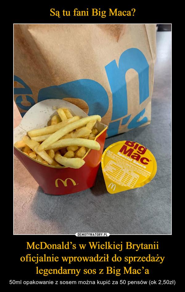 McDonald's w Wielkiej Brytanii oficjalnie wprowadził do sprzedaży legendarny sos z Big Mac'a – 50ml opakowanie z sosem można kupić za 50 pensów (ok 2,50zł)