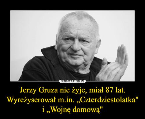 """Jerzy Gruza nie żyje, miał 87 lat. Wyreżyserował m.in. """"Czterdziestolatka"""" i """"Wojnę domową"""""""