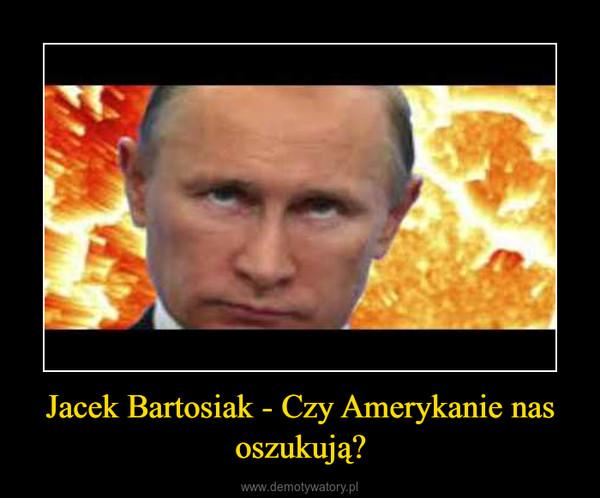 Jacek Bartosiak - Czy Amerykanie nas oszukują? –