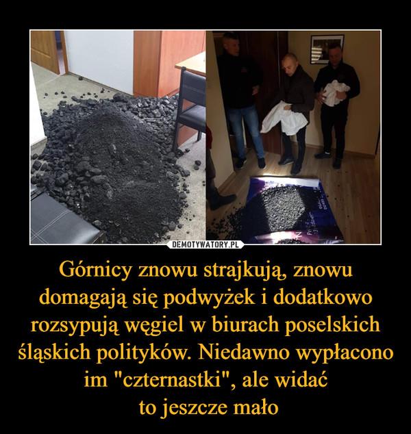 """Górnicy znowu strajkują, znowu domagają się podwyżek i dodatkowo rozsypują węgiel w biurach poselskich śląskich polityków. Niedawno wypłacono im """"czternastki"""", ale widać to jeszcze mało –"""
