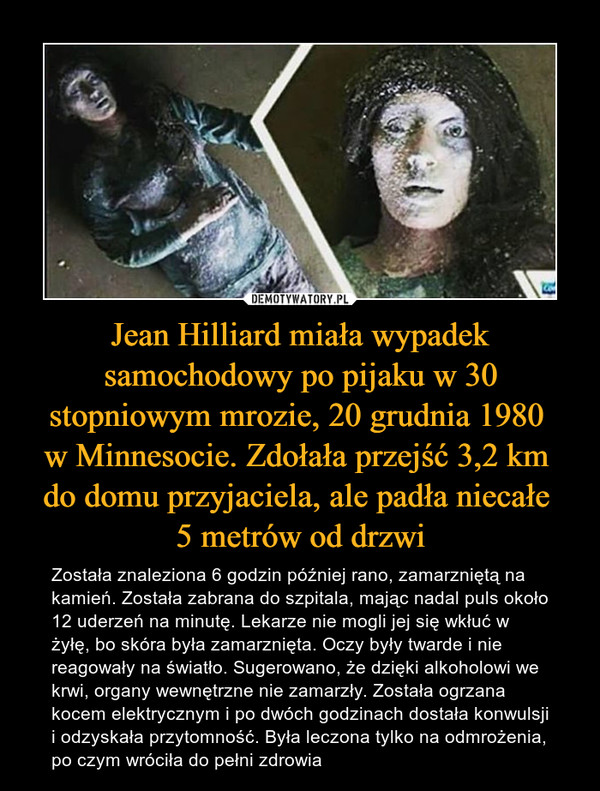 Jean Hilliard miała wypadek samochodowy po pijaku w 30 stopniowym mrozie, 20 grudnia 1980 w Minnesocie. Zdołała przejść 3,2 km do domu przyjaciela, ale padła niecałe 5 metrów od drzwi – Została znaleziona 6 godzin później rano, zamarzniętą na kamień. Została zabrana do szpitala, mając nadal puls około 12 uderzeń na minutę. Lekarze nie mogli jej się wkłuć w żyłę, bo skóra była zamarznięta. Oczy były twarde i nie reagowały na światło. Sugerowano, że dzięki alkoholowi we krwi, organy wewnętrzne nie zamarzły. Została ogrzana kocem elektrycznym i po dwóch godzinach dostała konwulsji i odzyskała przytomność. Była leczona tylko na odmrożenia, po czym wróciła do pełni zdrowia