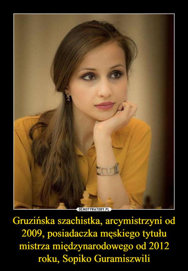 Gruzińska szachistka, arcymistrzyni od 2009, posiadaczka męskiego tytułu mistrza międzynarodowego od 2012 roku, Sopiko Guramiszwili –