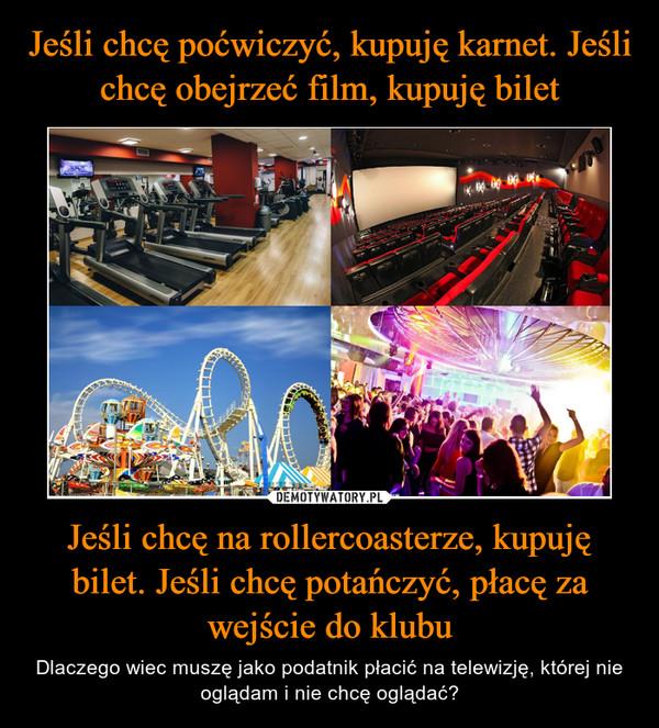 Jeśli chcę na rollercoasterze, kupuję bilet. Jeśli chcę potańczyć, płacę za wejście do klubu – Dlaczego wiec muszę jako podatnik płacić na telewizję, której nie oglądam i nie chcę oglądać?