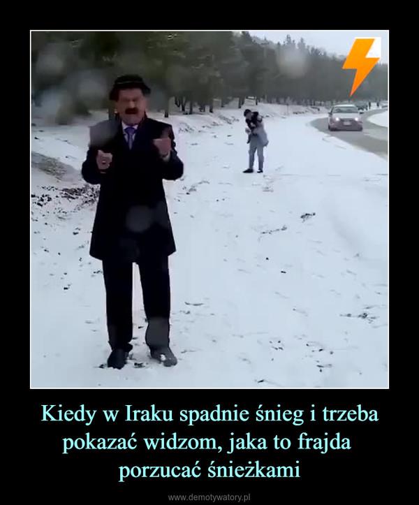 Kiedy w Iraku spadnie śnieg i trzeba pokazać widzom, jaka to frajda porzucać śnieżkami –