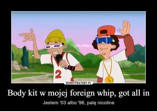 Body kit w mojej foreign whip, got all in – Jestem '03 albo '96, palę nicotine