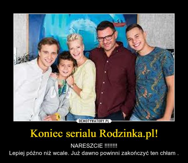 Koniec serialu Rodzinka.pl! – NARESZCIE !!!!!!!!Lepiej późno niż wcale. Już dawno powinni zakończyć ten chłam .
