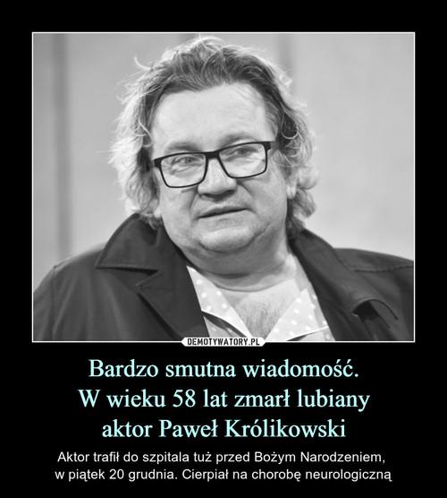 Bardzo smutna wiadomość. W wieku 58 lat zmarł lubiany aktor Paweł Królikowski