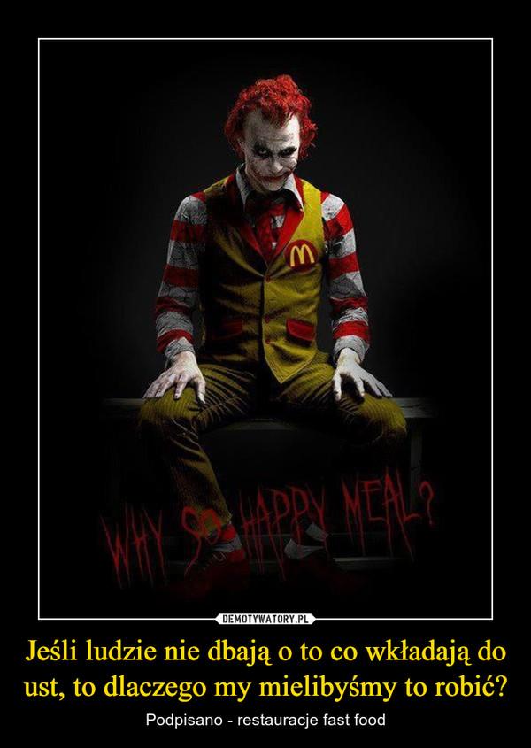 Jeśli ludzie nie dbają o to co wkładają do ust, to dlaczego my mielibyśmy to robić? – Podpisano - restauracje fast food