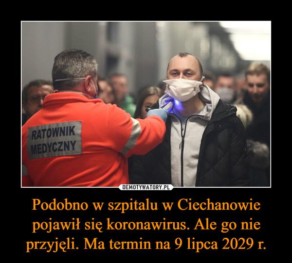 Podobno w szpitalu w Ciechanowie pojawił się koronawirus. Ale go nie przyjęli. Ma termin na 9 lipca 2029 r. –