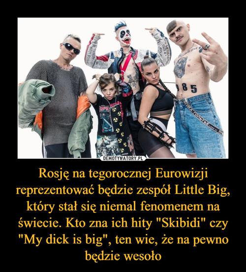 """Rosję na tegorocznej Eurowizji reprezentować będzie zespół Little Big, który stał się niemal fenomenem na świecie. Kto zna ich hity """"Skibidi"""" czy """"My dick is big"""", ten wie, że na pewno będzie wesoło"""