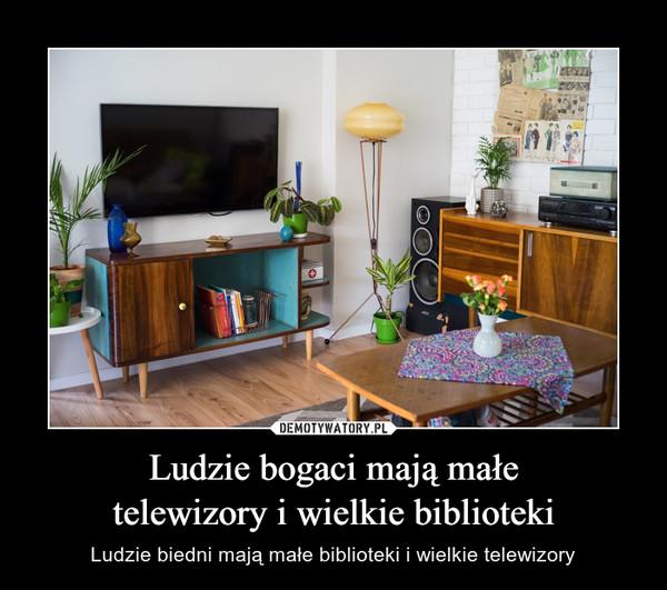 Ludzie bogaci mają małetelewizory i wielkie biblioteki – Ludzie biedni mają małe biblioteki i wielkie telewizory