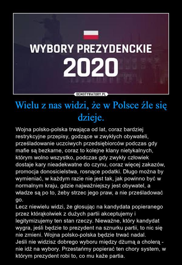 Wielu z nas widzi, że w Polsce źle się dzieje. – Wojna polsko-polska trwająca od lat, coraz bardziej restrykcyjne przepisy, godzące w zwykłych obywateli, prześladowanie uczciwych przedsiębiorców podczas gdy mafie są bezkarne, coraz to kolejne klany nietykalnych, którym wolno wszystko, podczas gdy zwykły człowiek dostaje kary nieadekwatne do czynu, coraz więcej zakazów, promocja donosicielstwa, rosnące podatki. Długo można by wymieniać, w każdym razie nie jest tak, jak powinno być w normalnym kraju, gdzie najważniejszy jest obywatel, a władze są po to, żeby strzec jego praw, a nie prześladować go.Lecz niewielu widzi, że głosując na kandydata popieranego przez którąkolwiek z dużych partii akceptujemy i legitymizujemy ten stan rzeczy. Nieważne, który kandydat wygra, jeśli będzie to prezydent na sznurku partii, to nic się nie zmieni. Wojna polsko-polska będzie trwać nadal.Jeśli nie widzisz dobrego wyboru między dżumą a cholerą - nie idź na wybory. Przestańmy popierać ten chory system, w którym prezydent robi to, co mu każe partia.