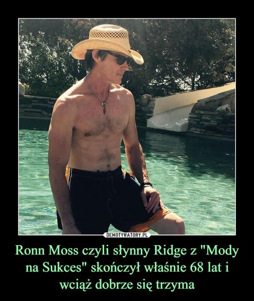 """Ronn Moss czyli słynny Ridge z """"Mody na Sukces"""" skończył właśnie 68 lat i wciąż dobrze się trzyma"""