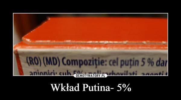Wkład Putina- 5% –