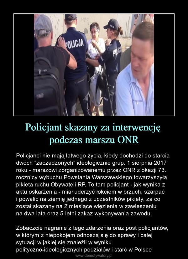 """Policjant skazany za interwencję podczas marszu ONR – Policjanci nie mają łatwego życia, kiedy dochodzi do starcia dwóch """"zaczadzonych"""" ideologicznie grup. 1 sierpnia 2017 roku - marszowi zorganizowanemu przez ONR z okazji 73. rocznicy wybuchu Powstania Warszawskiego towarzyszyła pikieta ruchu Obywateli RP. To tam policjant - jak wynika z aktu oskarżenia - miał uderzyć łokciem w brzuch, szarpać i powalić na ziemię jednego z uczestników pikiety, za co został skazany na 2 miesiące więzienia w zawieszeniu na dwa lata oraz 5-letni zakaz wykonywania zawodu. Zobaczcie nagranie z tego zdarzenia oraz post policjantów, w którym z niepokojem odnoszą się do sprawy i całej sytuacji w jakiej się znaleźli w wyniku polityczno-ideologicznych podziałów i starć w Polsce"""