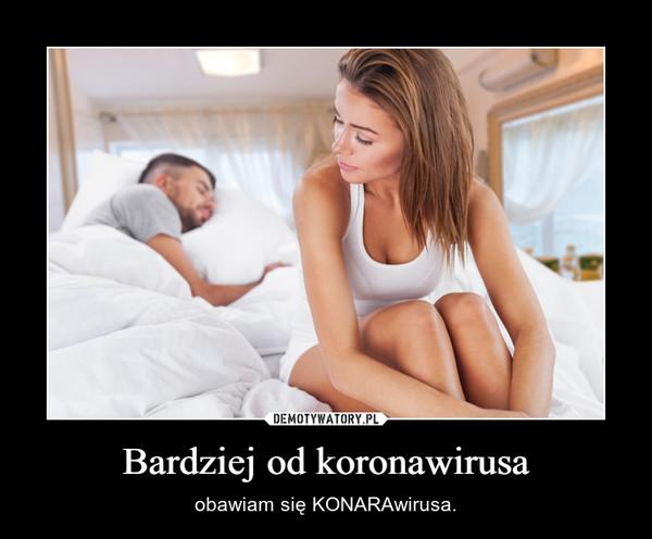 Bardziej od koronawirusa – obawiam się KONARAwirusa.