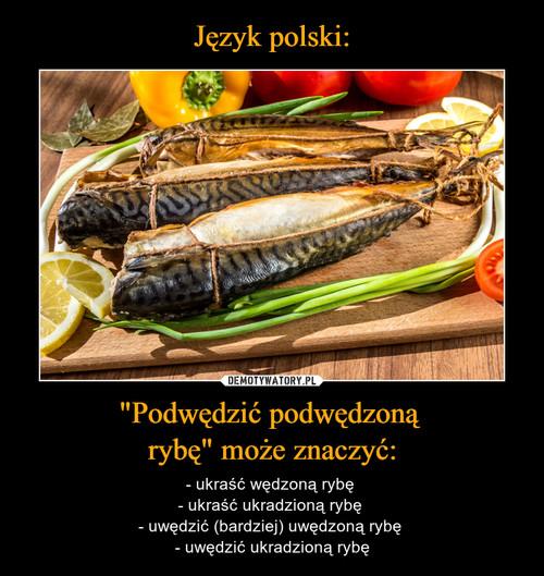 """Język polski: """"Podwędzić podwędzoną  rybę"""" może znaczyć:"""