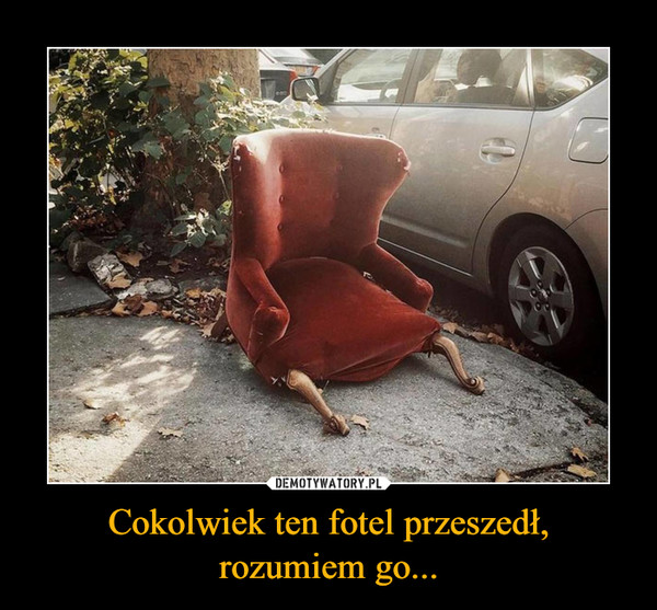 Cokolwiek ten fotel przeszedł,rozumiem go... –