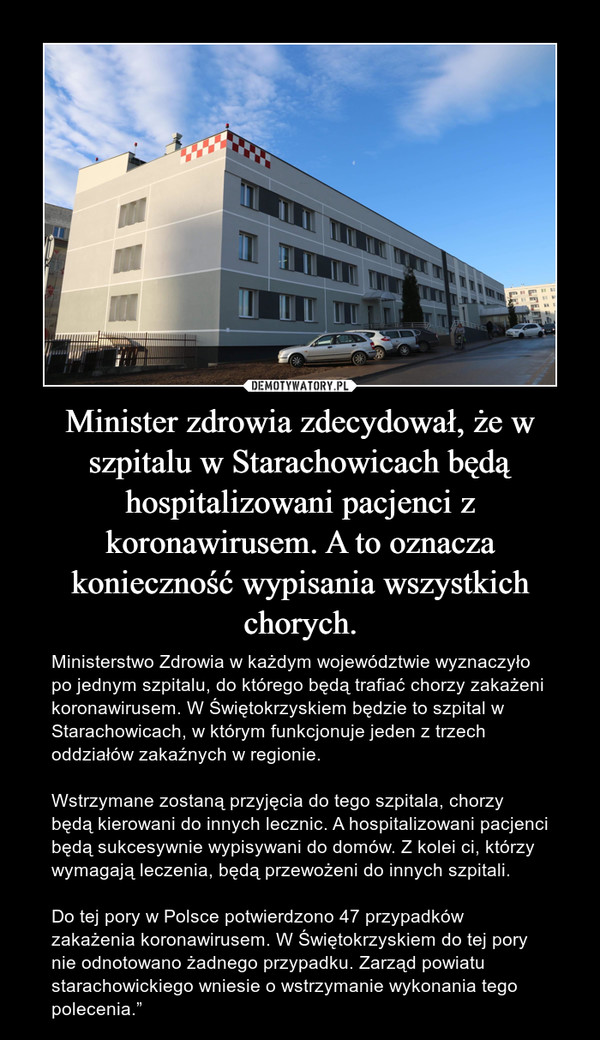 """Minister zdrowia zdecydował, że w szpitalu w Starachowicach będą hospitalizowani pacjenci z koronawirusem. A to oznacza konieczność wypisania wszystkich chorych. – Ministerstwo Zdrowia w każdym województwie wyznaczyło po jednym szpitalu, do którego będą trafiać chorzy zakażeni koronawirusem. W Świętokrzyskiem będzie to szpital w Starachowicach, w którym funkcjonuje jeden z trzech oddziałów zakaźnych w regionie.Wstrzymane zostaną przyjęcia do tego szpitala, chorzy będą kierowani do innych lecznic. A hospitalizowani pacjenci będą sukcesywnie wypisywani do domów. Z kolei ci, którzy wymagają leczenia, będą przewożeni do innych szpitali.Do tej pory w Polsce potwierdzono 47 przypadków zakażenia koronawirusem. W Świętokrzyskiem do tej pory nie odnotowano żadnego przypadku. Zarząd powiatu starachowickiego wniesie o wstrzymanie wykonania tego polecenia."""""""
