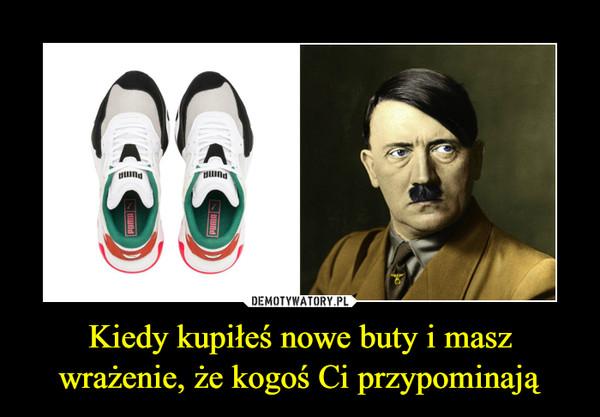 Kiedy kupiłeś nowe buty i masz wrażenie, że kogoś Ci przypominają –