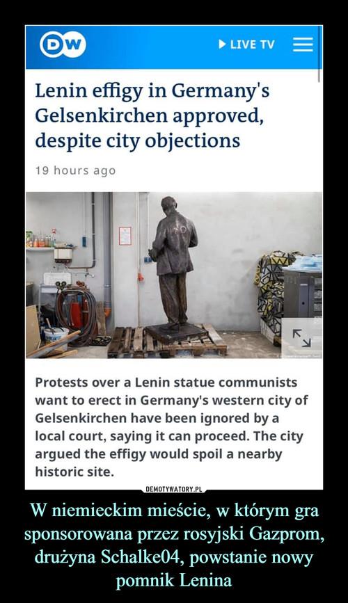 W niemieckim mieście, w którym gra sponsorowana przez rosyjski Gazprom, drużyna Schalke04, powstanie nowy pomnik Lenina