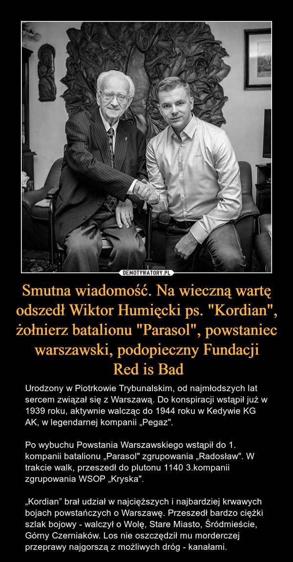 """Smutna wiadomość. Na wieczną wartę odszedł Wiktor Humięcki ps. """"Kordian"""", żołnierz batalionu """"Parasol"""", powstaniec warszawski, podopieczny Fundacji Red is Bad – Urodzony w Piotrkowie Trybunalskim, od najmłodszych lat sercem związał się z Warszawą. Do konspiracji wstąpił już w 1939 roku, aktywnie walcząc do 1944 roku w Kedywie KG AK, w legendarnej kompanii """"Pegaz"""".Po wybuchu Powstania Warszawskiego wstąpił do 1. kompanii batalionu """"Parasol"""" zgrupowania """"Radosław"""". W trakcie walk, przeszedł do plutonu 1140 3.kompanii zgrupowania WSOP """"Kryska"""".""""Kordian"""" brał udział w najcięższych i najbardziej krwawych bojach powstańczych o Warszawę. Przeszedł bardzo ciężki szlak bojowy - walczył o Wolę, Stare Miasto, Śródmieście, Górny Czerniaków. Los nie oszczędził mu morderczej przeprawy najgorszą z możliwych dróg - kanałami."""