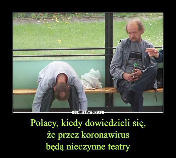 Polacy, kiedy dowiedzieli się,że przez koronawirusbędą nieczynne teatry –