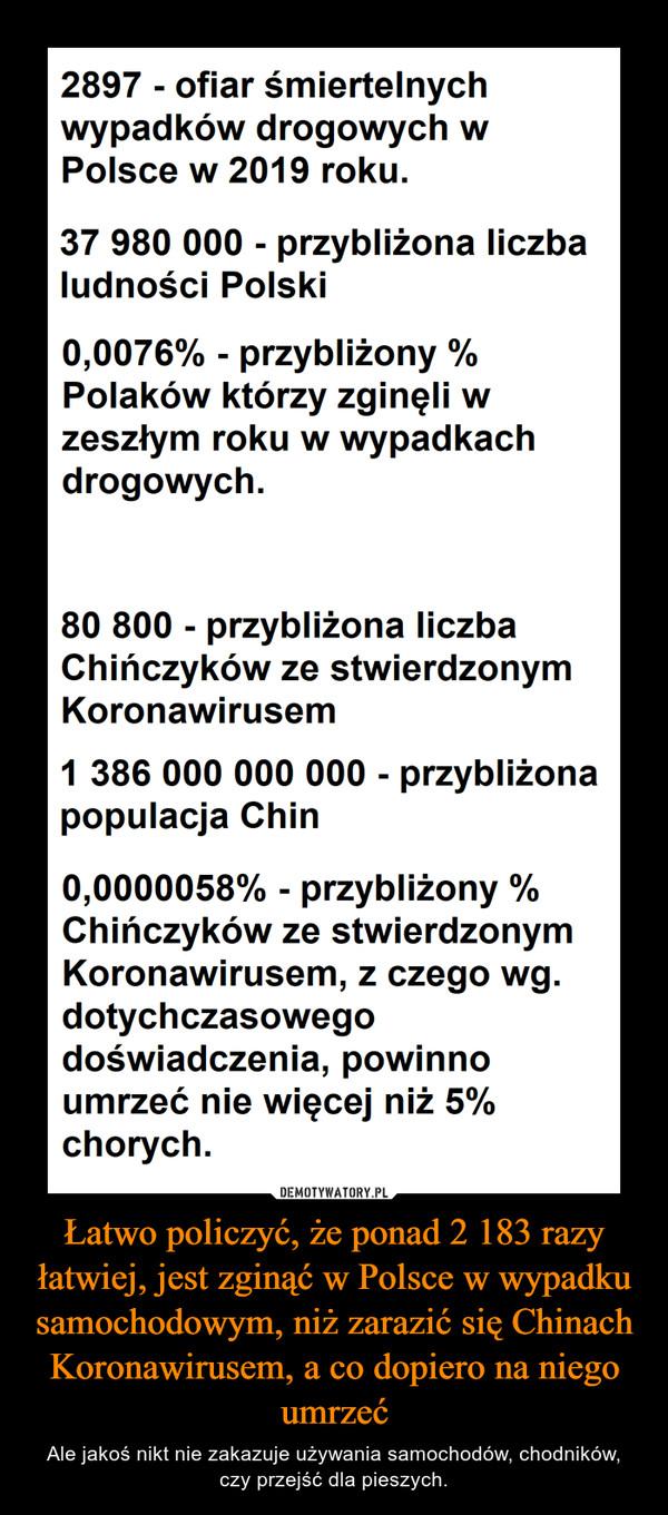 Łatwo policzyć, że ponad 2 183 razy łatwiej, jest zginąć w Polsce w wypadku samochodowym, niż zarazić się Chinach Koronawirusem, a co dopiero na niego umrzeć – Ale jakoś nikt nie zakazuje używania samochodów, chodników, czy przejść dla pieszych.
