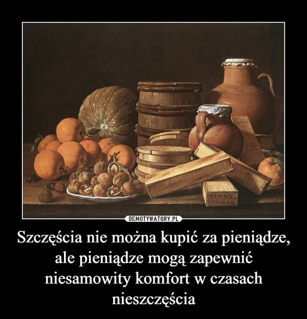 Szczęścia nie można kupić za pieniądze,ale pieniądze mogą zapewnić niesamowity komfort w czasach nieszczęścia –