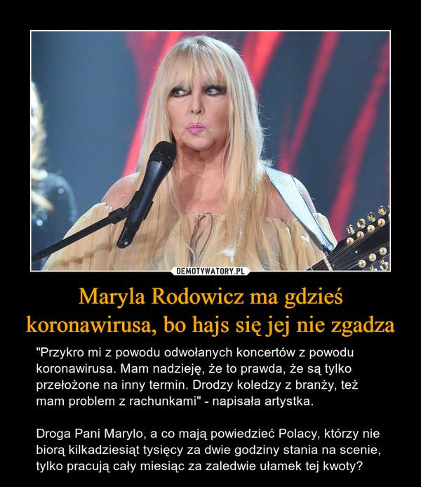 """Maryla Rodowicz ma gdzieś koronawirusa, bo hajs się jej nie zgadza – """"Przykro mi z powodu odwołanych koncertów z powodu koronawirusa. Mam nadzieję, że to prawda, że są tylko przełożone na inny termin. Drodzy koledzy z branży, też mam problem z rachunkami"""" - napisała artystka.Droga Pani Marylo, a co mają powiedzieć Polacy, którzy nie biorą kilkadziesiąt tysięcy za dwie godziny stania na scenie, tylko pracują cały miesiąc za zaledwie ułamek tej kwoty?"""