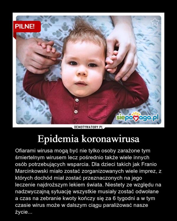 Epidemia koronawirusa – Ofiarami wirusa mogą być nie tylko osoby zarażone tym śmiertelnym wirusem lecz pośrednio także wiele innych osób potrzebujących wsparcia. Dla dzieci takich jak Franio Marcinkowski miało zostać zorganizowanych wiele imprez, z których dochód miał zostać przeznaczonych na jego leczenie najdroższym lekiem świata. Niestety ze względu na nadzwyczajną sytuację wszystkie musiały zostać odwołane a czas na zebranie kwoty kończy się za 6 tygodni a w tym czasie wirus może w dalszym ciągu paraliżować nasze życie...