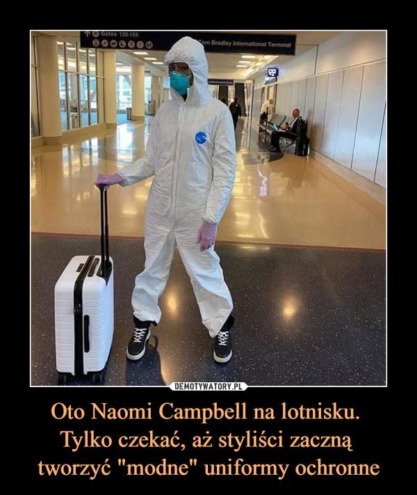 """Oto Naomi Campbell na lotnisku. Tylko czekać, aż styliści zaczną tworzyć """"modne"""" uniformy ochronne –"""