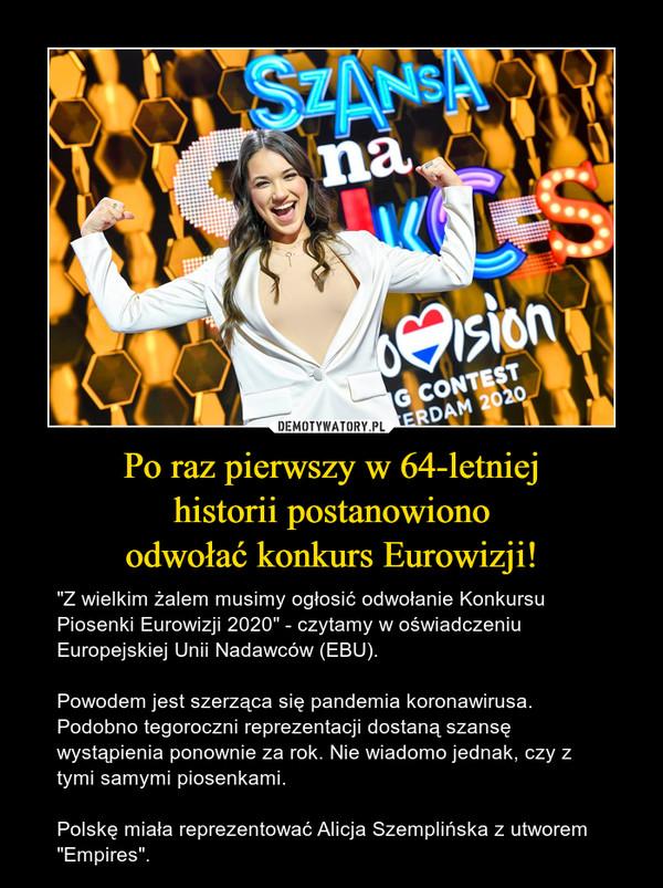 """Po raz pierwszy w 64-letniejhistorii postanowionoodwołać konkurs Eurowizji! – """"Z wielkim żalem musimy ogłosić odwołanie Konkursu Piosenki Eurowizji 2020"""" - czytamy w oświadczeniu Europejskiej Unii Nadawców (EBU). Powodem jest szerząca się pandemia koronawirusa. Podobno tegoroczni reprezentacji dostaną szansę wystąpienia ponownie za rok. Nie wiadomo jednak, czy z tymi samymi piosenkami. Polskę miała reprezentować Alicja Szemplińska z utworem """"Empires""""."""