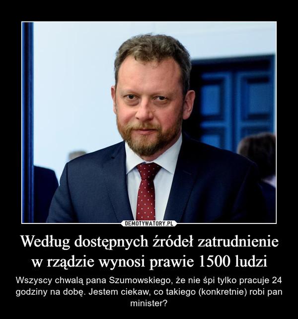 Według dostępnych źródeł zatrudnienie w rządzie wynosi prawie 1500 ludzi – Wszyscy chwalą pana Szumowskiego, że nie śpi tylko pracuje 24 godziny na dobę. Jestem ciekaw, co takiego (konkretnie) robi pan minister?