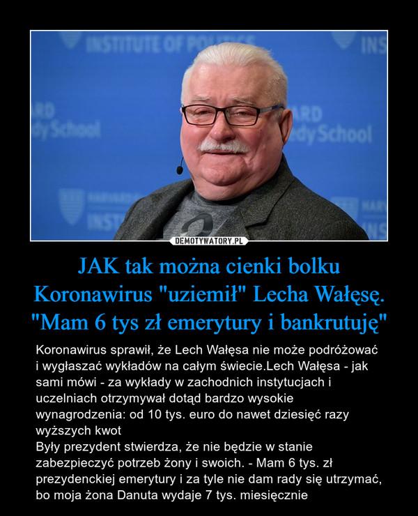 """JAK tak można cienki bolku Koronawirus """"uziemił"""" Lecha Wałęsę. """"Mam 6 tys zł emerytury i bankrutuję"""" – Koronawirus sprawił, że Lech Wałęsa nie może podróżować i wygłaszać wykładów na całym świecie.Lech Wałęsa - jak sami mówi - za wykłady w zachodnich instytucjach i uczelniach otrzymywał dotąd bardzo wysokie wynagrodzenia: od 10 tys. euro do nawet dziesięć razy wyższych kwot Były prezydent stwierdza, że nie będzie w stanie zabezpieczyć potrzeb żony i swoich. - Mam 6 tys. zł prezydenckiej emerytury i za tyle nie dam rady się utrzymać, bo moja żona Danuta wydaje 7 tys. miesięcznie"""