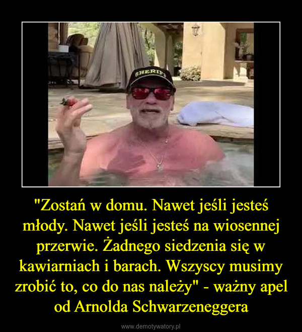 """""""Zostań w domu. Nawet jeśli jesteś młody. Nawet jeśli jesteś na wiosennej przerwie. Żadnego siedzenia się w kawiarniach i barach. Wszyscy musimy zrobić to, co do nas należy"""" - ważny apel od Arnolda Schwarzeneggera –"""