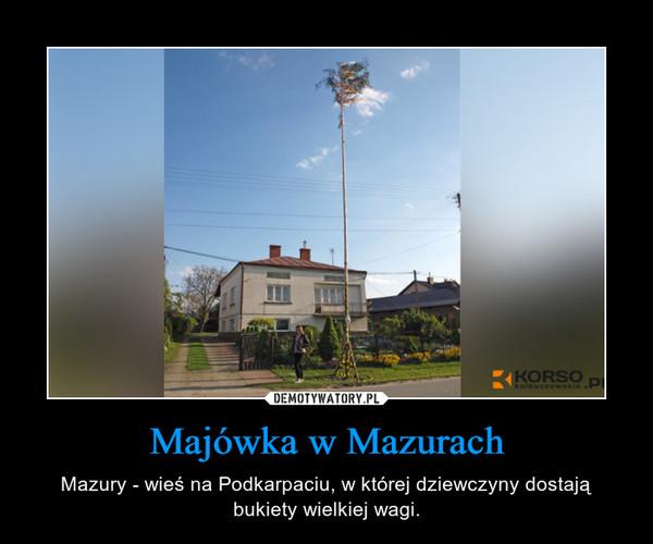 Majówka w Mazurach – Mazury - wieś na Podkarpaciu, w której dziewczyny dostają bukiety wielkiej wagi.