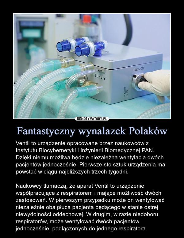 Fantastyczny wynalazek Polaków – Ventil to urządzenie opracowane przez naukowców z Instytutu Biocybernetyki i Inżynierii Biomedycznej PAN. Dzięki niemu możliwa będzie niezależna wentylacja dwóch pacjentów jednocześnie. Pierwsze sto sztuk urządzenia ma powstać w ciągu najbliższych trzech tygodni.Naukowcy tłumaczą, że aparat Ventil to urządzenie współpracujące z respiratorem i mające możliwość dwóch zastosowań. W pierwszym przypadku może on wentylować niezależnie oba płuca pacjenta będącego w stanie ostrej niewydolności oddechowej. W drugim, w razie niedoboru respiratorów, może wentylować dwóch pacjentów jednocześnie, podłączonych do jednego respiratora