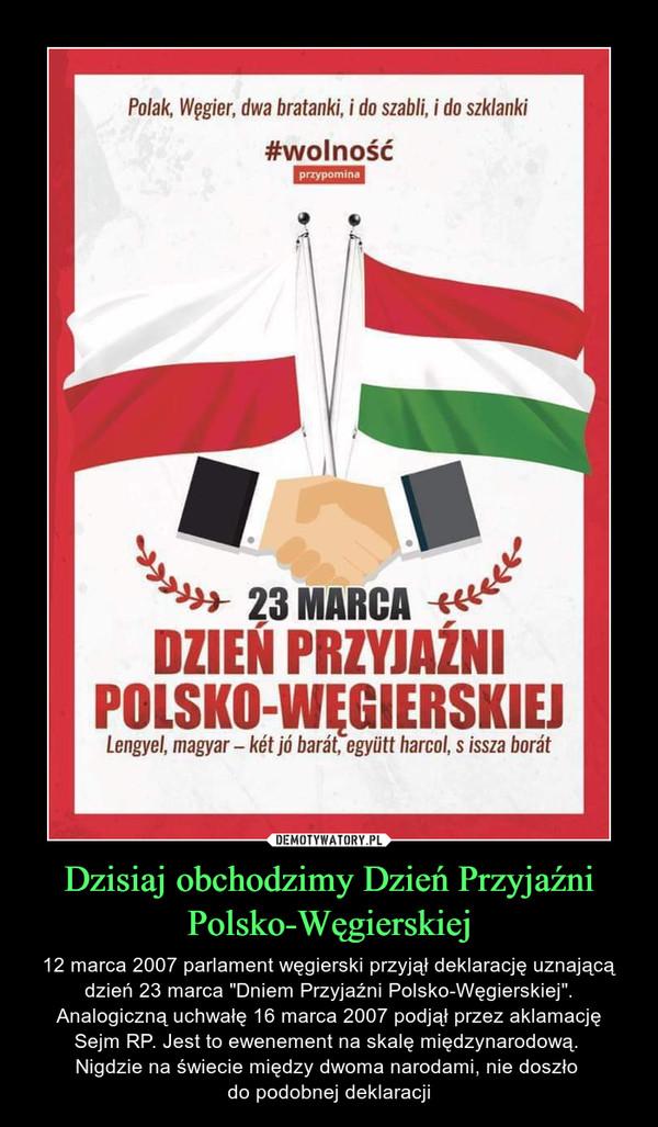 """Dzisiaj obchodzimy Dzień Przyjaźni Polsko-Węgierskiej – 12 marca 2007 parlament węgierski przyjął deklarację uznającą dzień 23 marca """"Dniem Przyjaźni Polsko-Węgierskiej"""". Analogiczną uchwałę 16 marca 2007 podjął przez aklamacjęSejm RP. Jest to ewenement na skalę międzynarodową. Nigdzie na świecie między dwoma narodami, nie doszło do podobnej deklaracji"""