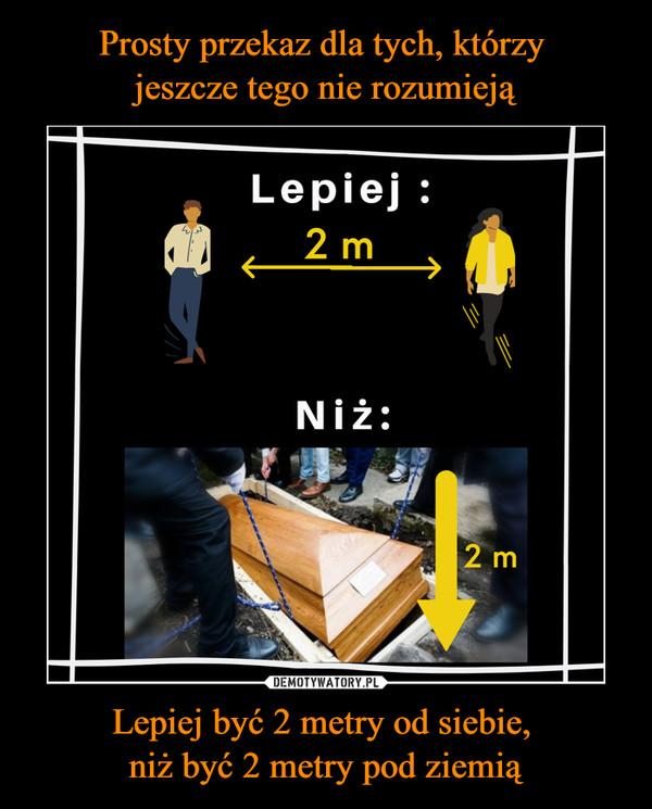 Lepiej być 2 metry od siebie, niż być 2 metry pod ziemią –