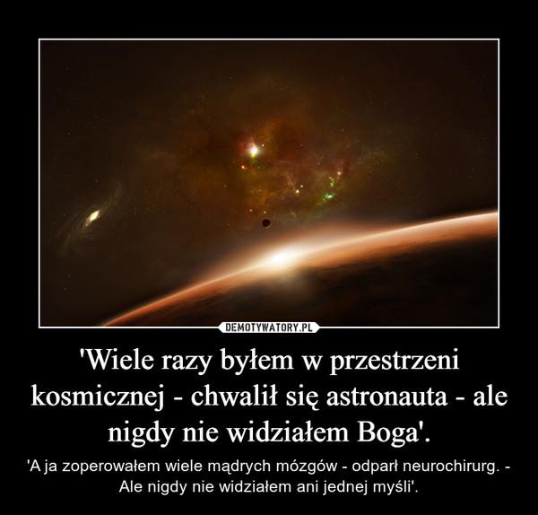 'Wiele razy byłem w przestrzeni kosmicznej - chwalił się astronauta - ale nigdy nie widziałem Boga'. – 'A ja zoperowałem wiele mądrych mózgów - odparł neurochirurg. - Ale nigdy nie widziałem ani jednej myśli'.
