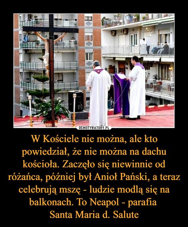 W Kościele nie można, ale kto powiedział, że nie można na dachu kościoła. Zaczęło się niewinnie od różańca, później był Anioł Pański, a teraz celebrują mszę - ludzie modlą się na balkonach. To Neapol - parafia Santa Maria d. Salute –