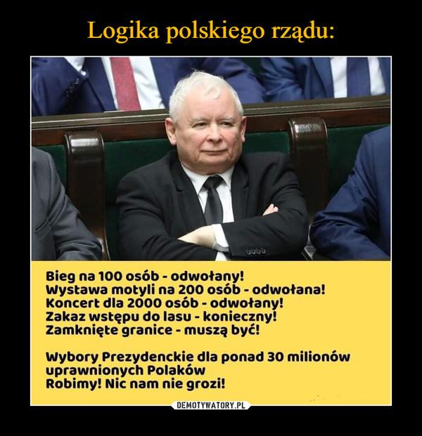 –  Bieg na 100 osób - odwołany! Wystawa motyli na 200 osób - odwołana! Koncert dla 2000 osób - odwołany! Zakaz wstępu do lasu - konieczny! Zamknięte granice - muszą być! Wybory Prezydenckie dla ponad 30 milionów uprawnionych Polaków Robimy! Nic nam nie grozi!